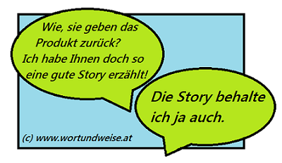 """Dialog zu Storytelling A: """"Wie, Sie geben das Produkt zurück? Dabei habe ich Ihnen doch so eine gute Story erzählt!"""" B: """"Die Story behalte ich ja auch."""""""